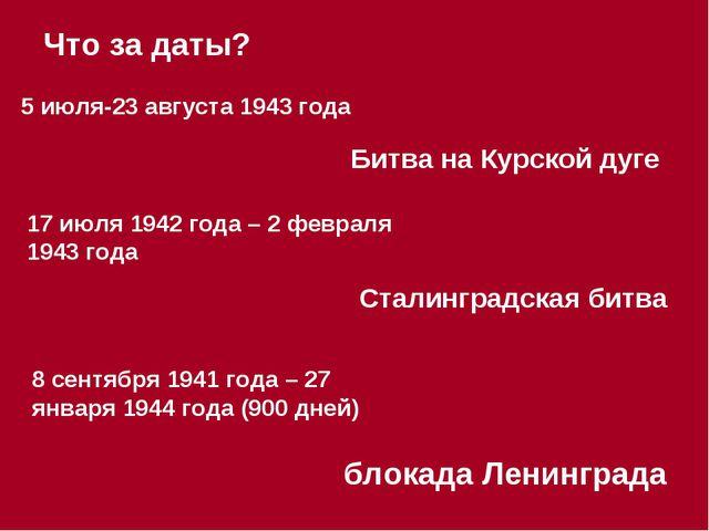 5 июля-23 августа 1943 года Что за даты? Битва на Курской дуге 17 июля 1942 г...