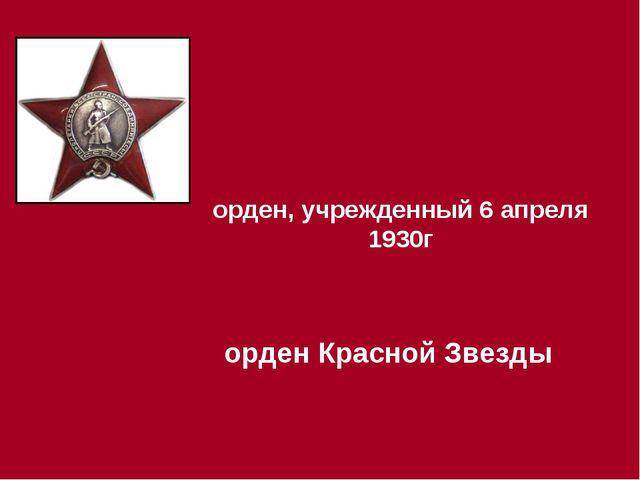 орден, учрежденный 6 апреля 1930г орден Красной Звезды