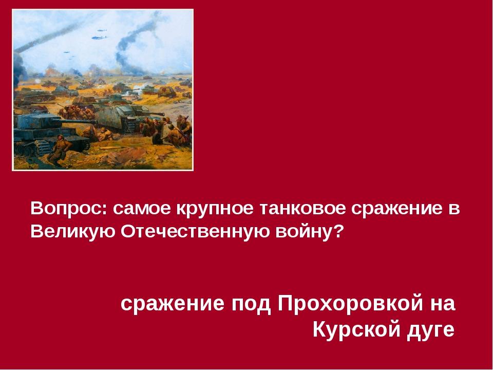 Вопрос: самое крупное танковое сражение в Великую Отечественную войну? сражен...