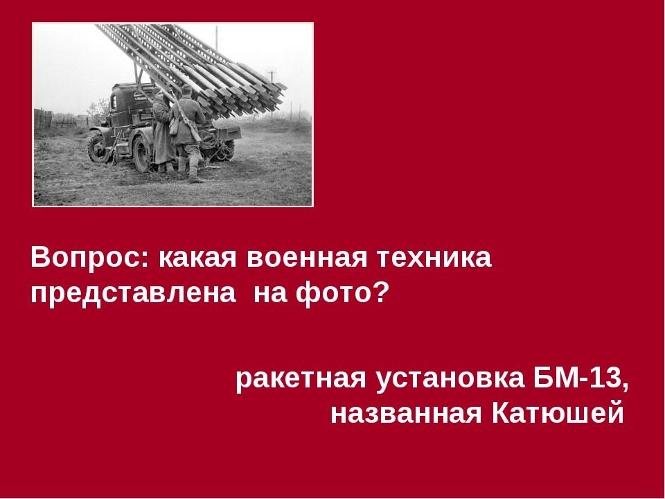 Вопрос: какая военная техника представлена на фото? ракетная установка БМ-13,...