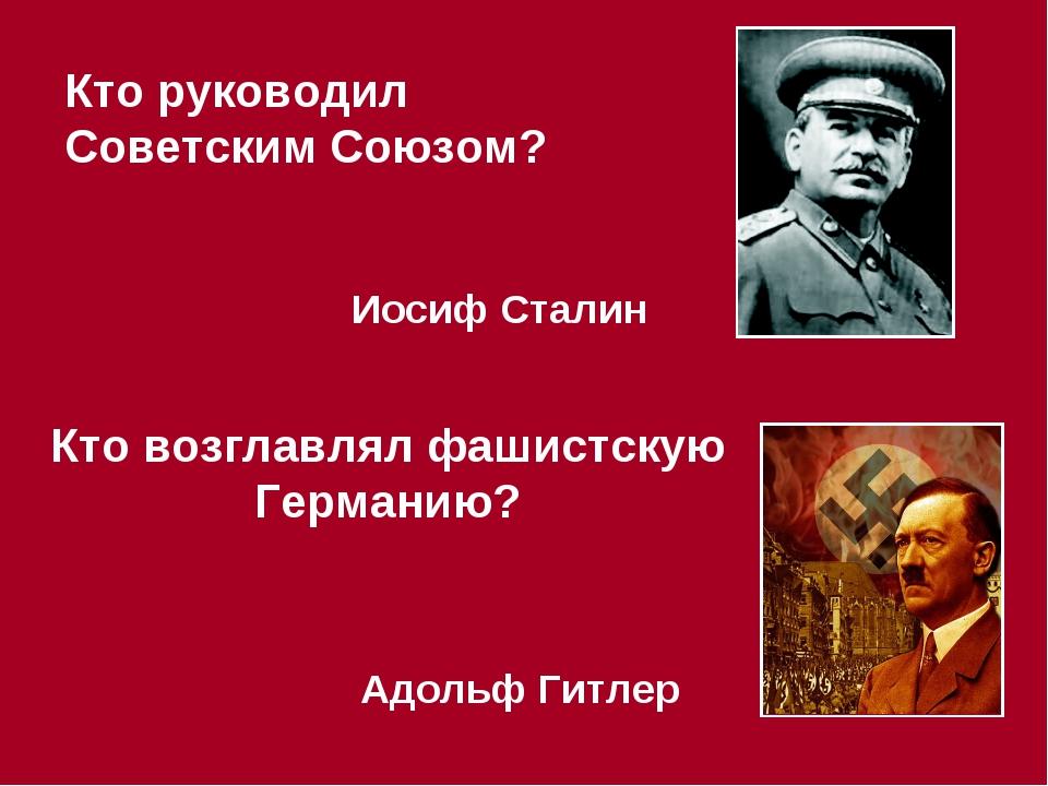 Кто руководил Советским Союзом? Иосиф Сталин Кто возглавлял фашистскую Герман...