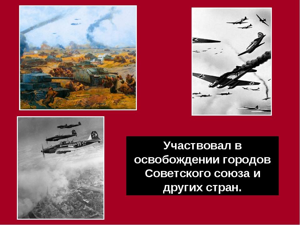 . Участвовал в освобождении городов Советского союза и других стран.
