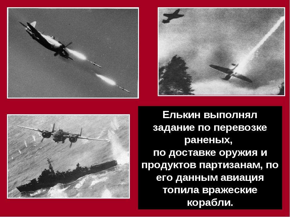 Елькин выполнял задание по перевозке раненых, по доставке оружия и продуктов...