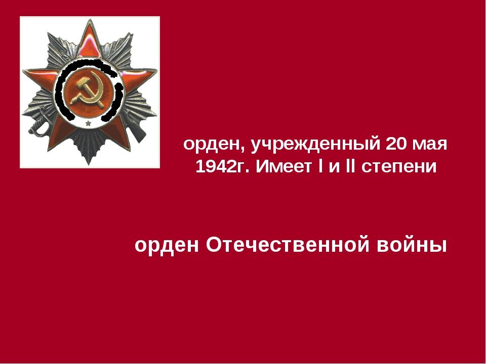 орден, учрежденный 20 мая 1942г. Имеет l и ll степени орден Отечественной войны