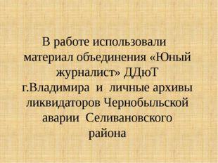 В работе использовали материал объединения «Юный журналист» ДДюТ г.Владимира