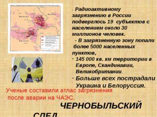 ЧЕРНОБЫЛЬСКИЙ СЛЕД - Радиоактивному загрязнению в России подверглось 19 субъ