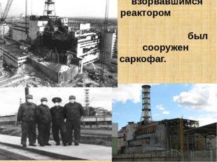 За 7 месяцев над взорвавшимся реактором был сооружен саркофаг.