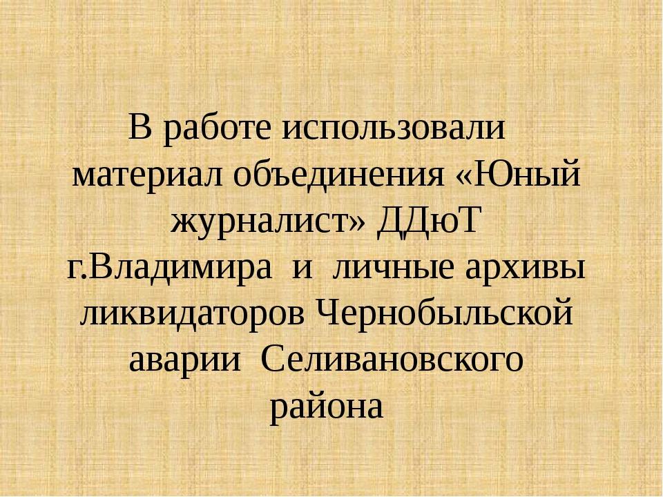 В работе использовали материал объединения «Юный журналист» ДДюТ г.Владимира...