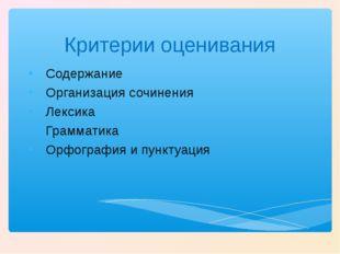 Критерии оценивания Содержание Организация сочинения Лексика Грамматика Орфог