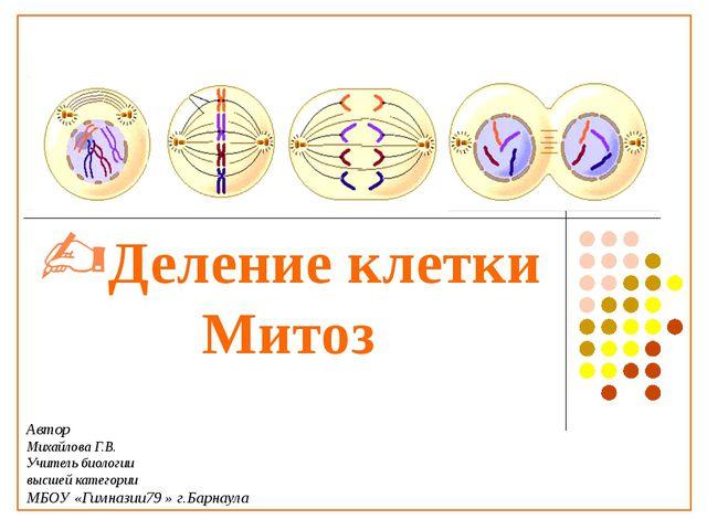Деление клетки Митоз Автор Михайлова Г.В. Учитель биологии высшей категории...
