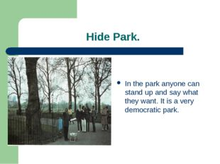 Hide Park. In the park anyone can stand up and say what they want. It is a v