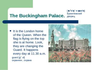 The Buckingham Palace. It is the London home of the Queen. When the flag is f