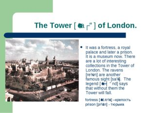 The Tower [ˈtaʊə] of London. It was a fortress, a royal palace and later a p
