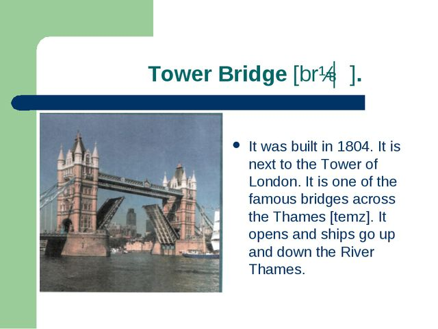 Tower Bridge [brɪʤ]. It was built in 1804. It is next to the Tower of London...