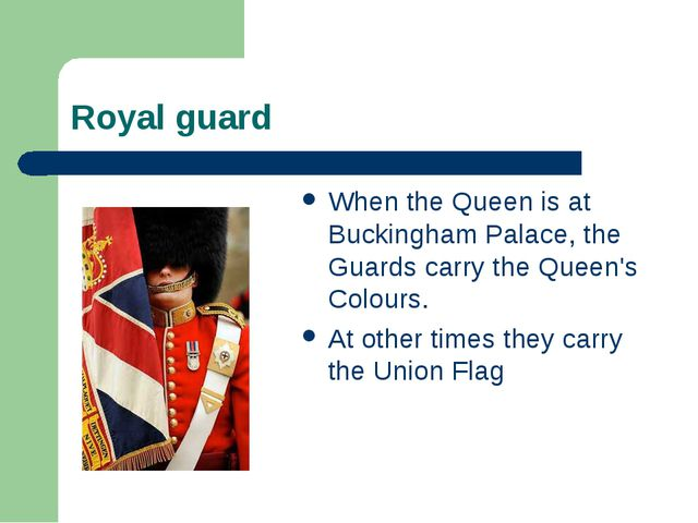 Royal guard When the Queen is at Buckingham Palace, the Guards carry the Quee...