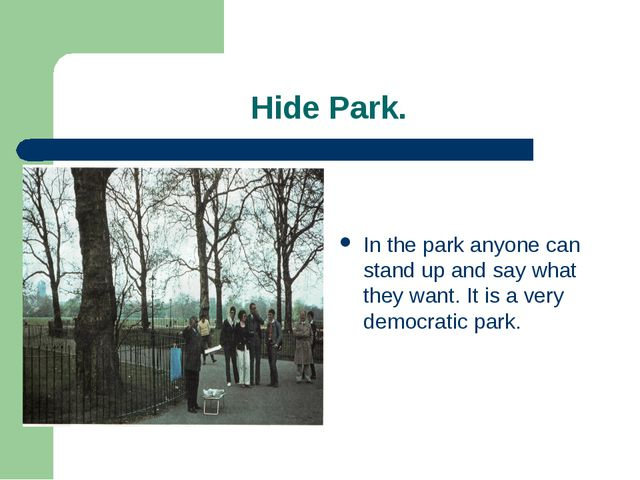 Hide Park. In the park anyone can stand up and say what they want. It is a v...
