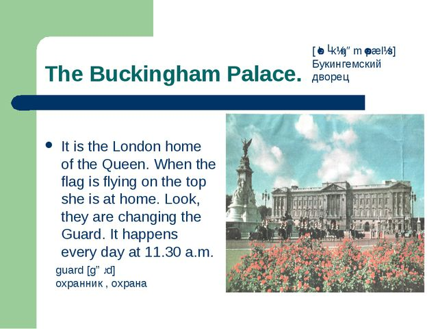 The Buckingham Palace. It is the London home of the Queen. When the flag is f...