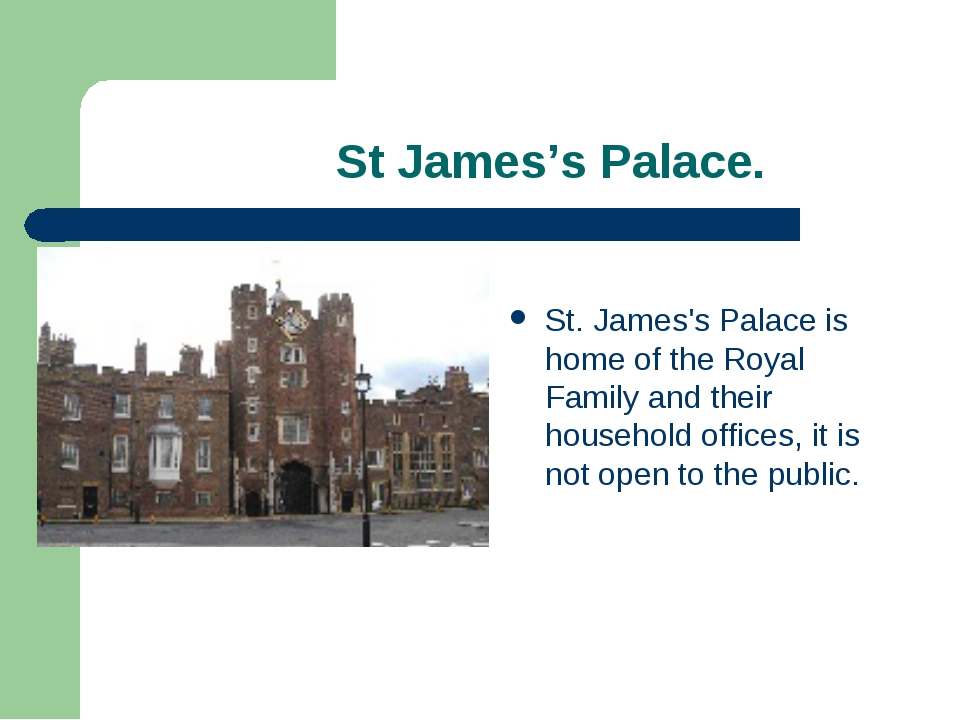 St James's Palace. St. James's Palace is home of the Royal Family and their...