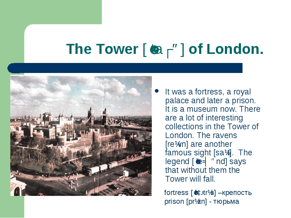 The Tower [ˈtaʊə] of London. It was a fortress, a royal palace and later a p...