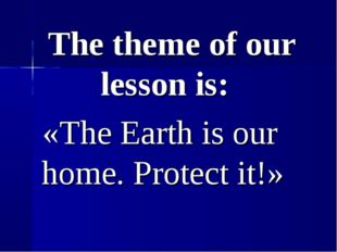 The theme of our lesson is: «The Earth is our home. Protect it!»