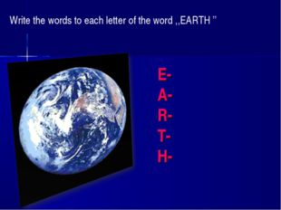 E- A- R- T- H- Write the words to each letter of the word ,,EARTH ''