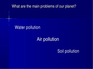 What are the main problems of our planet? Water pollution Air pollution Soil