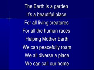 The Earth is a garden It's a beautiful place For all living creatures For all