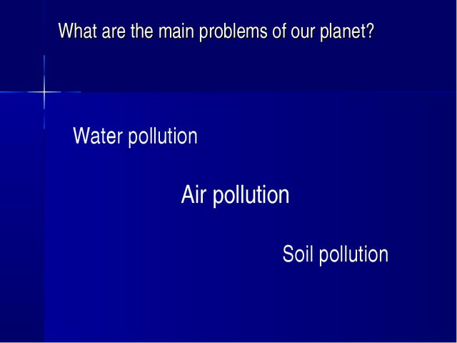 What are the main problems of our planet? Water pollution Air pollution Soil...