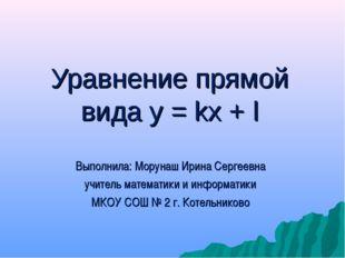 Уравнение прямой вида у = kx + l Выполнила: Морунаш Ирина Сергеевна учитель м