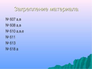 Закрепление материала № 607 а,в № 608 а,в № 610 а,в,е № 611 № 613 № 618 а