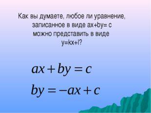 Как вы думаете, любое ли уравнение, записанное в виде ах+bу= с можно представ