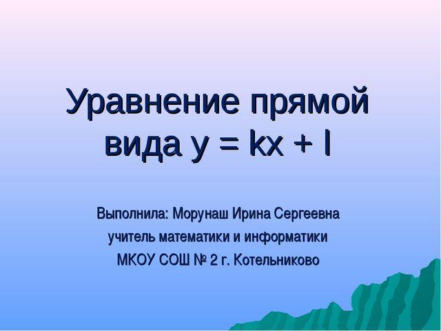 Уравнение прямой вида у = kx + l Выполнила: Морунаш Ирина Сергеевна учитель м...