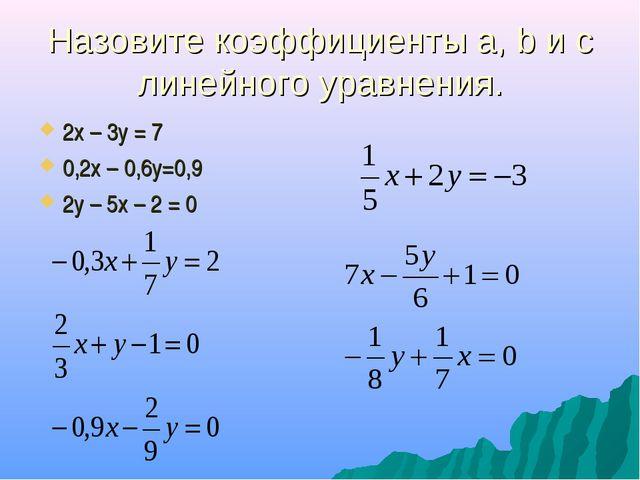Назовите коэффициенты а, b и с линейного уравнения. 2х – 3у = 7 0,2х – 0,6у=0...