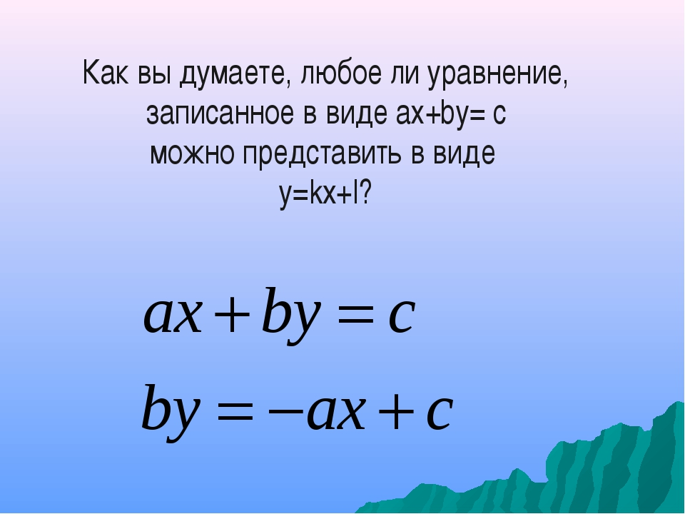 Как вы думаете, любое ли уравнение, записанное в виде ах+bу= с можно представ...