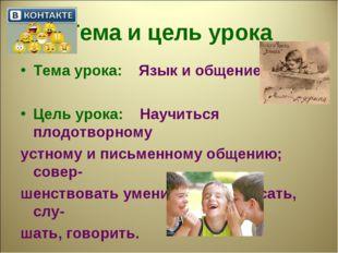 Тема и цель урока Тема урока: Язык и общение. Цель урока: Научиться плодотвор