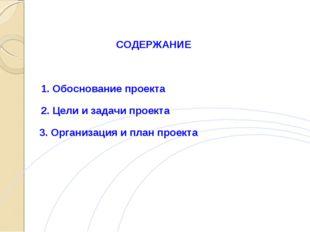 СОДЕРЖАНИЕ 1. Обоснование проекта 2. Цели и задачи проекта 3. Организация и п