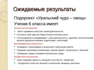 Ожидаемые результаты Подпроект «Уральский чудо – овощ» Ученик 6 класса имеет