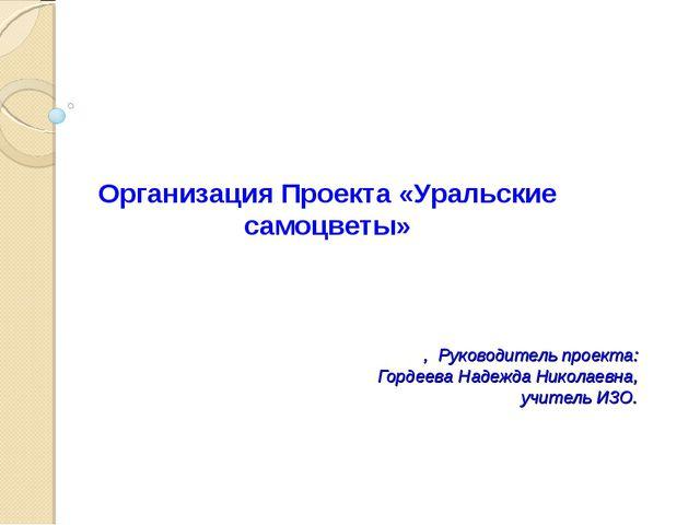 , Руководитель проекта: Гордеева Надежда Николаевна, учитель ИЗО. Организаци...
