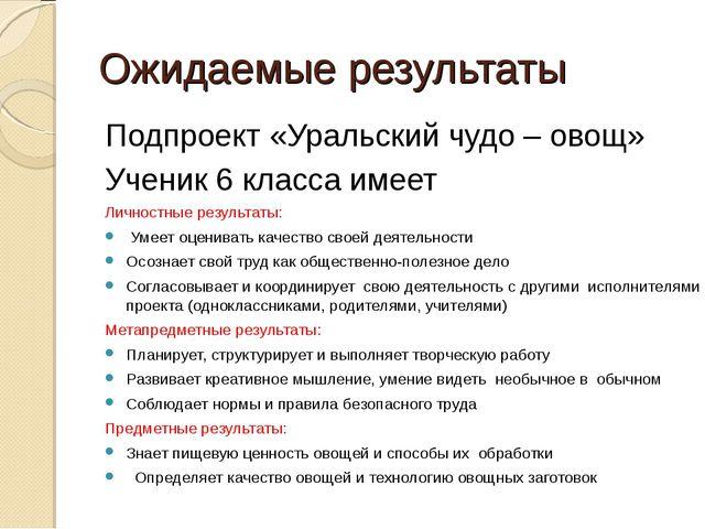 Ожидаемые результаты Подпроект «Уральский чудо – овощ» Ученик 6 класса имеет...