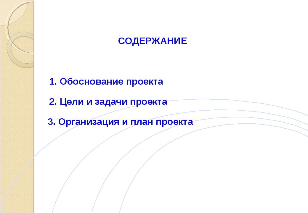 СОДЕРЖАНИЕ 1. Обоснование проекта 2. Цели и задачи проекта 3. Организация и п...