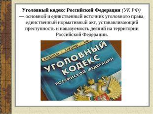 Уголовный кодекс Российской Федерации (УК РФ) — основной и единственный исто