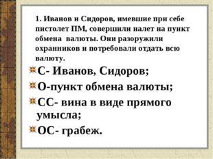 1. Иванов и Сидоров, имевшие при себе пистолет ПМ, совершили налет на пункт о