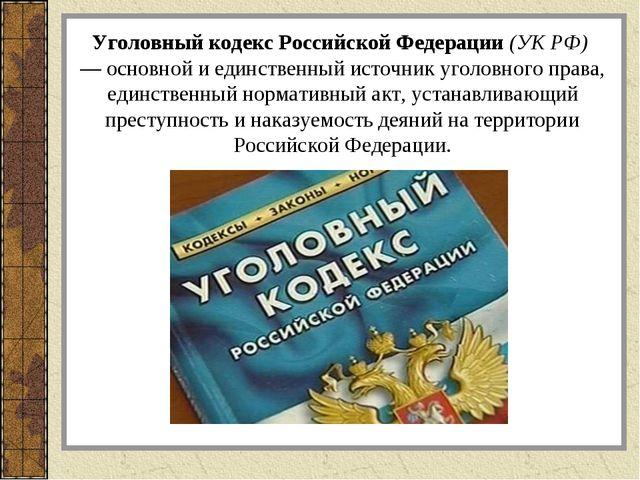 Уголовный кодекс Российской Федерации (УК РФ) — основной и единственный исто...