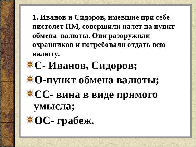 1. Иванов и Сидоров, имевшие при себе пистолет ПМ, совершили налет на пункт о...