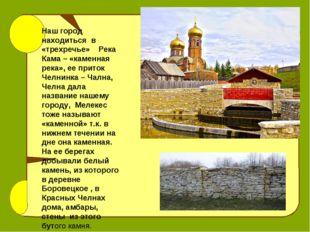 Наш город находиться в «трехречье» Река Кама – «каменная река», ее приток Чел