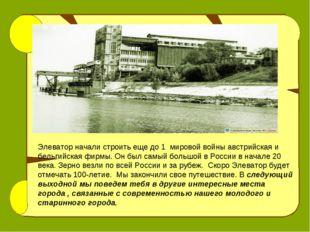 Элеватор начали строить еще до 1 мировой войны австрийская и бельгийская фирм