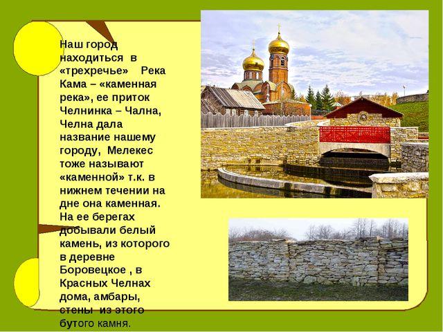 Наш город находиться в «трехречье» Река Кама – «каменная река», ее приток Чел...