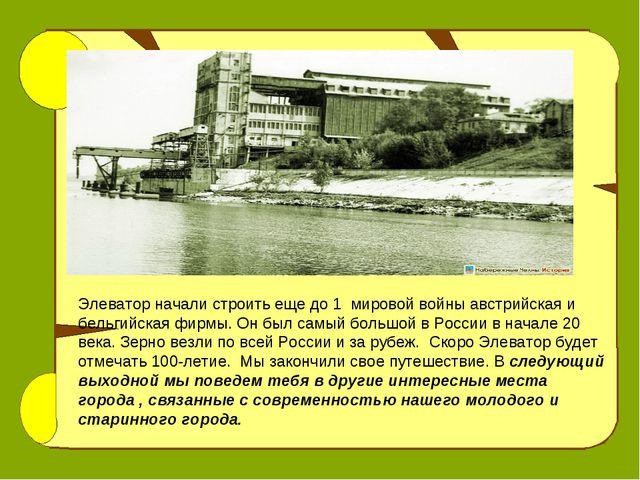 Элеватор начали строить еще до 1 мировой войны австрийская и бельгийская фирм...