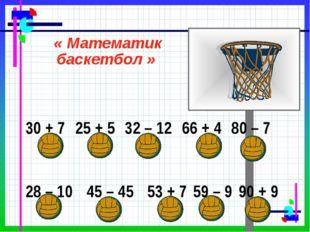 « Математик баскетбол » 30 + 7 25 + 5 32 – 12 66 + 4 80 – 7 28 – 1045