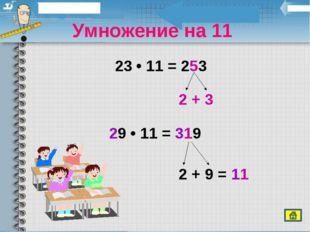 Умножение на 11 23 • 11 = 253 29 • 11 = 319 2 + 3 2 + 9 = 11